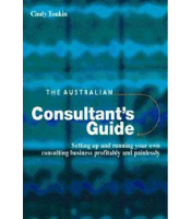 The Australian Consultant's Guide: Setting up and running your own consulting business profitably and painlessly - Cindy Tonkin